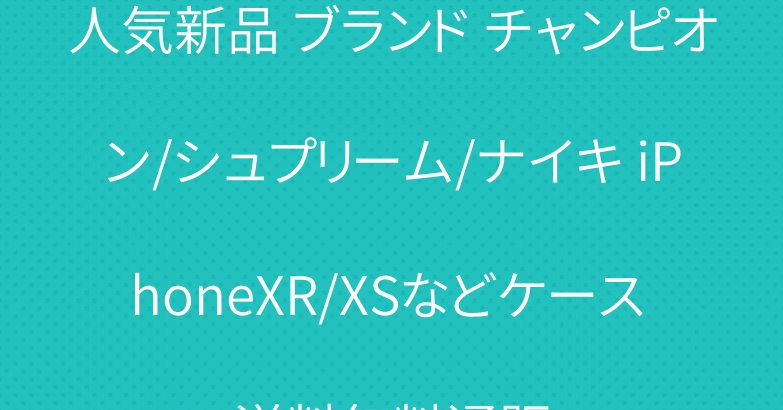 人気新品 ブランド チャンピオン/シュプリーム/ナイキ iPhoneXR/XSなどケース 送料無料通販
