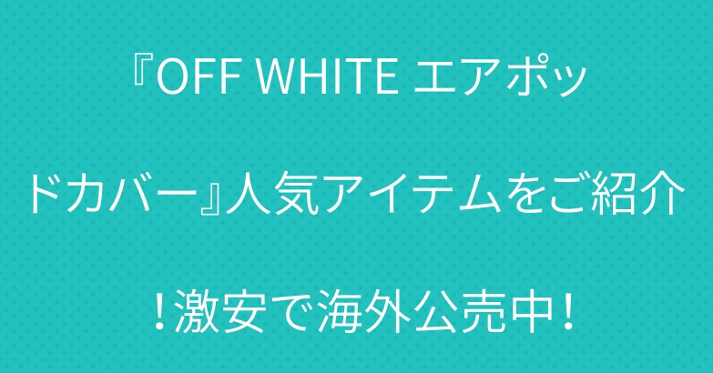 『OFF WHITE エアポッドカバー』人気アイテムをご紹介!激安で海外公売中!