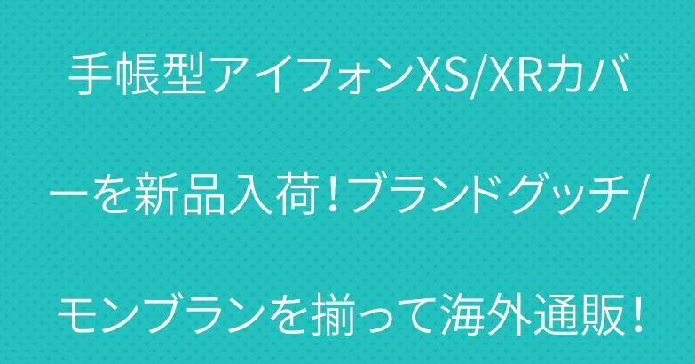 手帳型アイフォンXS/XRカバーを新品入荷!ブランドグッチ/モンブランを揃って海外通販!