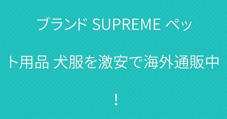 ブランド SUPREME ペット用品 犬服を激安で海外通販中!