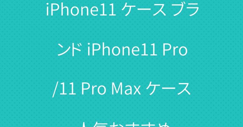 iPhone11 ケース ブランド iPhone11 Pro/11 Pro Max ケース 人気おすすめ
