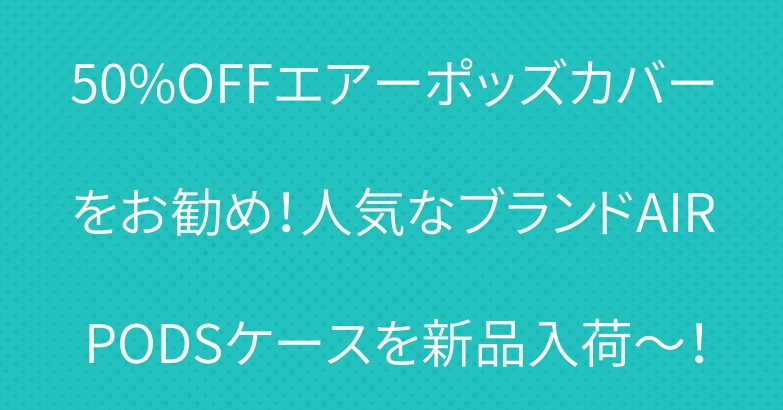 50%OFFエアーポッズカバーをお勧め!人気なブランドAIRPODSケースを新品入荷~!
