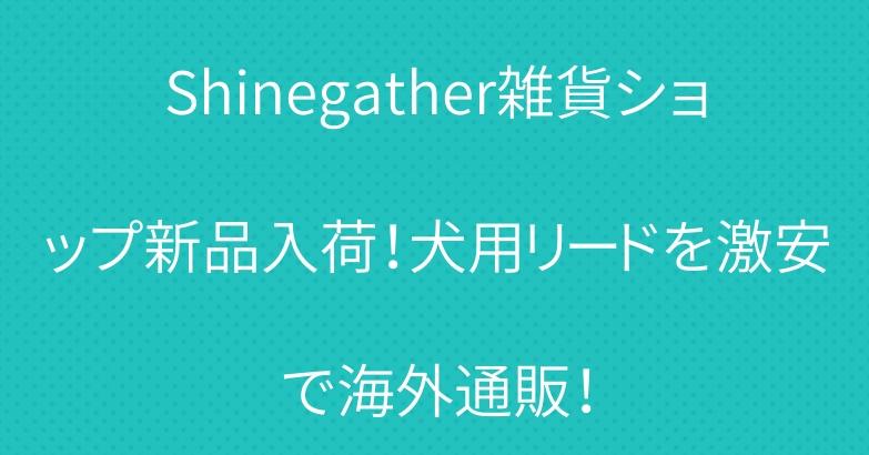 Shinegather雑貨ショップ新品入荷!犬用リードを激安で海外通販!