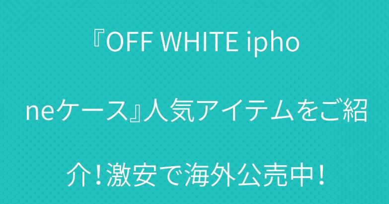 『OFF WHITE iphoneケース』人気アイテムをご紹介!激安で海外公売中!
