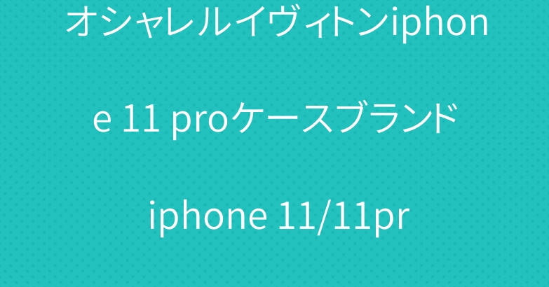 オシャレルイヴィトンiphone 11 proケースブランド iphone 11/11pro maxケース