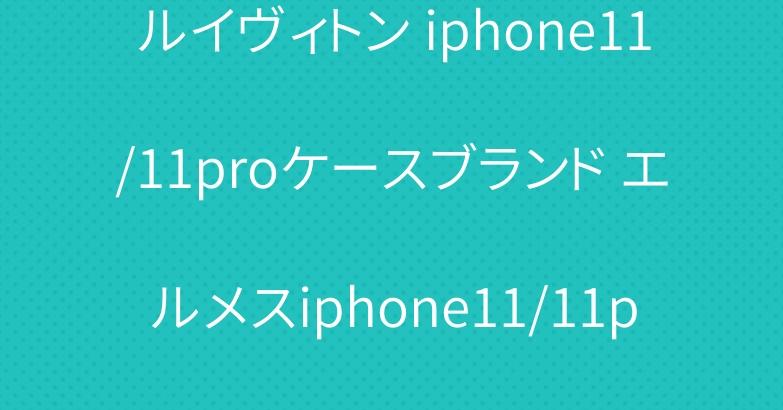 ルイヴィトン iphone11/11proケースブランド エルメスiphone11/11pro maxケース 人気通販