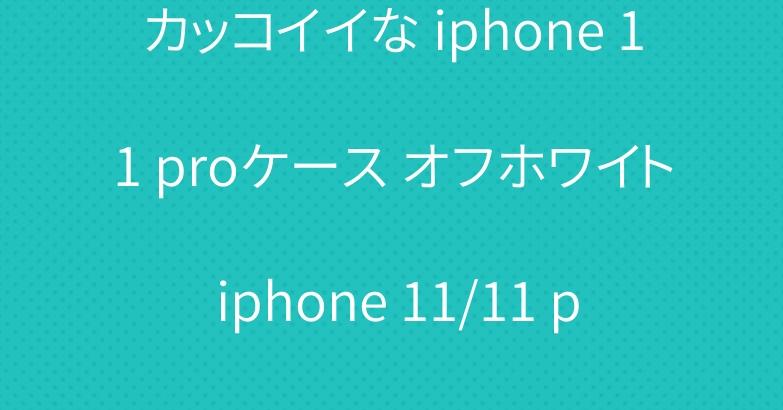 カッコイイな iphone 11 proケース オフホワイト iphone 11/11 pro maxカバー