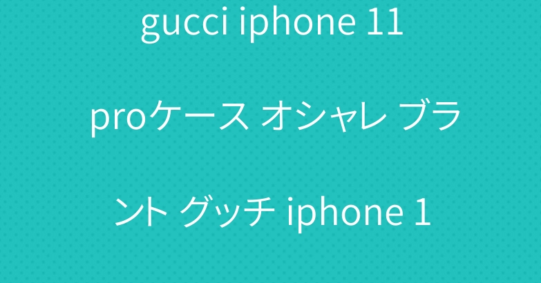 gucci iphone 11 proケース オシャレ ブラント グッチ iphone 11 pro maxカバー