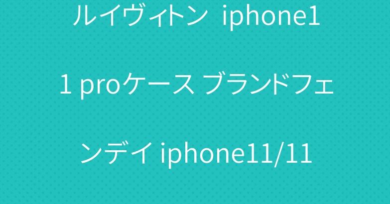 ルイヴィトン  iphone11 proケース ブランドフェンデイ iphone11/11pro maxケース 激安