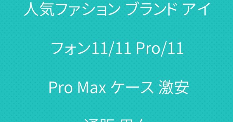 人気ファション ブランド アイフォン11/11 Pro/11 Pro Max ケース 激安通販 男女