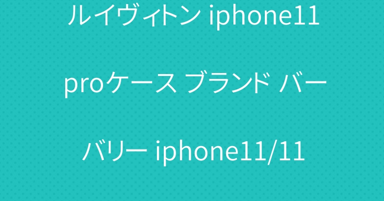 ルイヴィトン iphone11 proケース ブランド バーバリー iphone11/11pro maxケース 爆人気
