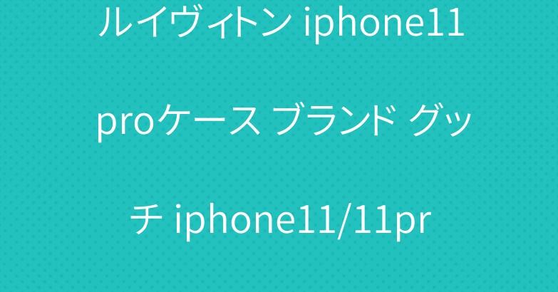 ルイヴィトン iphone11 proケース ブランド グッチ iphone11/11pro maxケース 男女兼用