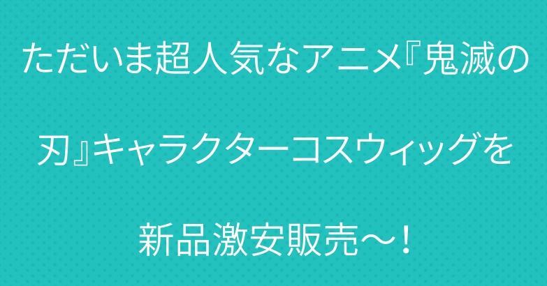 ただいま超人気なアニメ『鬼滅の刃』キャラクターコスウィッグを新品激安販売~!