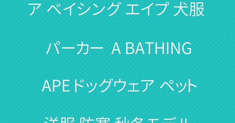 ア ベイシング エイプ 犬服 パーカー  A BATHING APE ドッグウェア ペット洋服 防寒 秋冬モデル