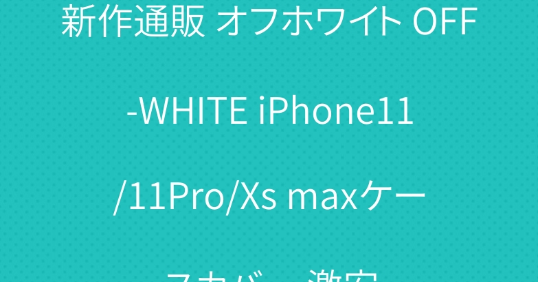 新作通販 オフホワイト OFF-WHITE iPhone11/11Pro/Xs maxケースカバー 激安