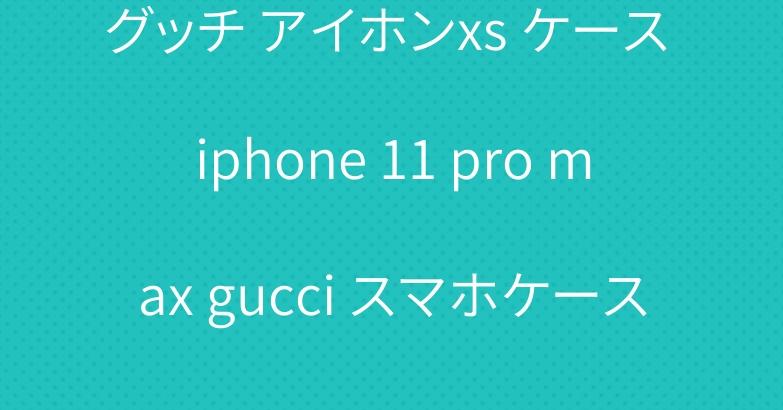 グッチ アイホンxs ケース iphone 11 pro max gucci スマホケース