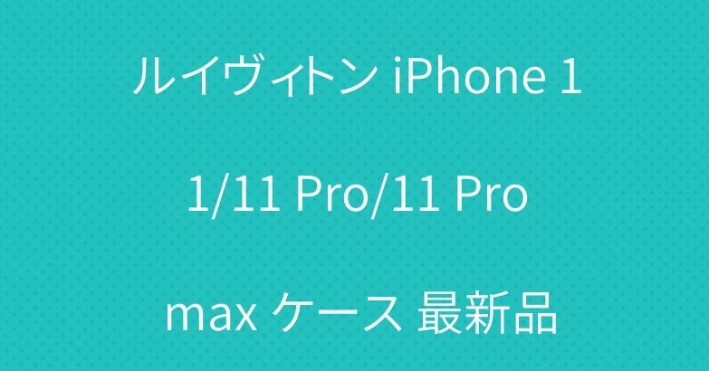 ルイヴィトン iPhone 11/11 Pro/11 Pro max ケース 最新品