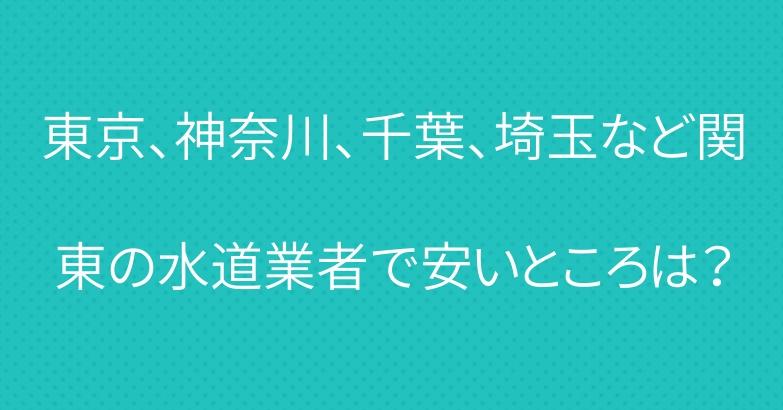 東京、神奈川、千葉、埼玉など関東の水道業者で安いところは?