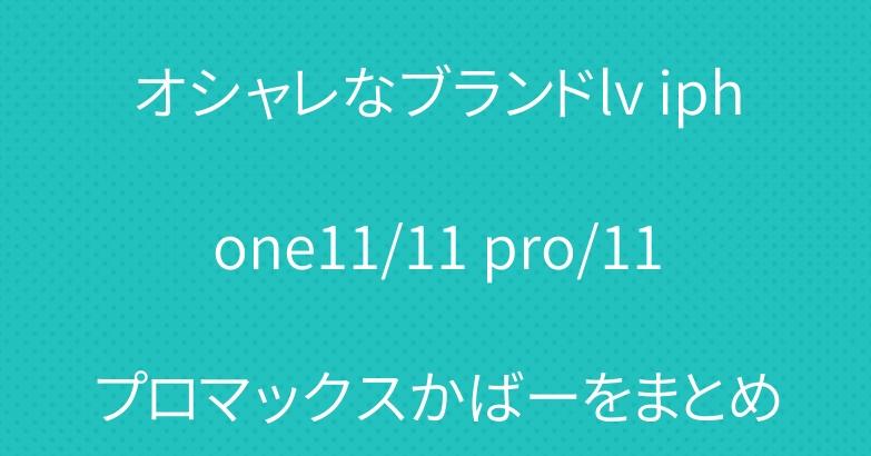 オシャレなブランドlv iphone11/11 pro/11プロマックスかばーをまとめ
