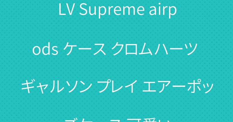 LV Supreme airpods ケース クロムハーツ ギャルソン プレイ エアーポッズケース 可愛い