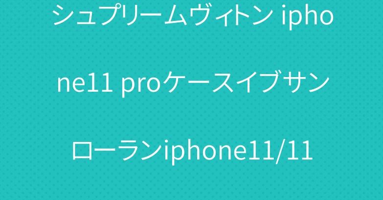 シュプリームヴィトン iphone11 proケースイブサンローランiphone11/11pro maxケース 人気