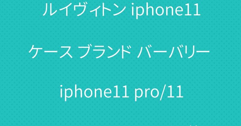 ルイヴィトン iphone11ケース ブランド バーバリー iphone11 pro/11pro maxケース お洒落