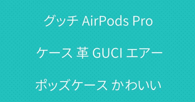 グッチ AirPods Pro ケース 革 GUCI エアーポッズケース かわいい