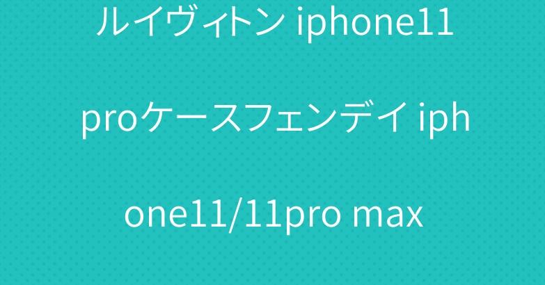 ルイヴィトン iphone11proケースフェンデイ iphone11/11pro maxケース 激安