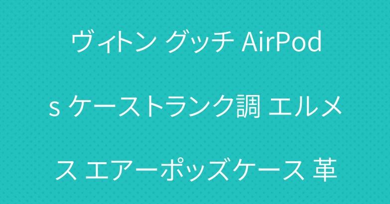 ヴィトン グッチ AirPods ケース トランク調 エルメス エアーポッズケース 革