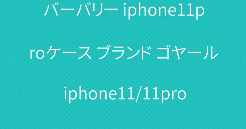 バーバリー iphone11proケース ブランド ゴヤール iphone11/11pro maxケース おしゃれ