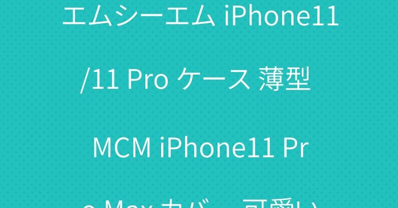エムシーエム iPhone11/11 Pro ケース 薄型 MCM iPhone11 Pro Max カバー 可愛い