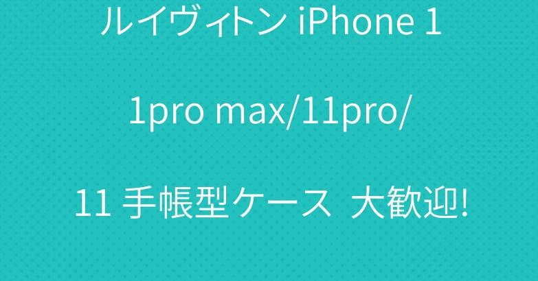 ルイヴィトン iPhone 11pro max/11pro/11 手帳型ケース  大歓迎!