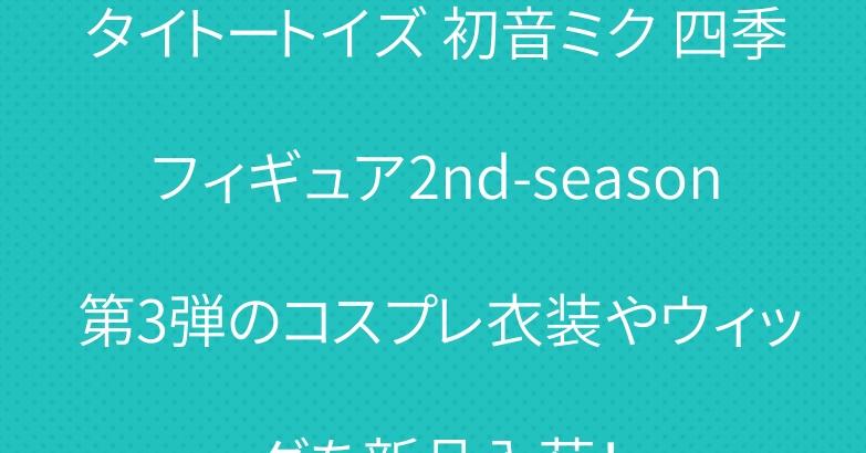 タイトートイズ 初音ミク 四季フィギュア2nd-season 第3弾のコスプレ衣装やウィッグを新品入荷!