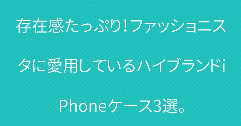 存在感たっぷり!ファッショニスタに愛用しているハイブランドiPhoneケース3選。