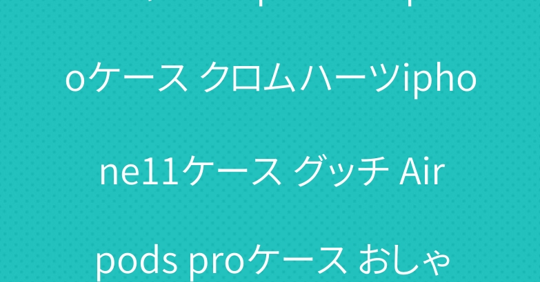 シャネル iphone11proケース クロムハーツiphone11ケース グッチ Airpods proケース おしゃれ