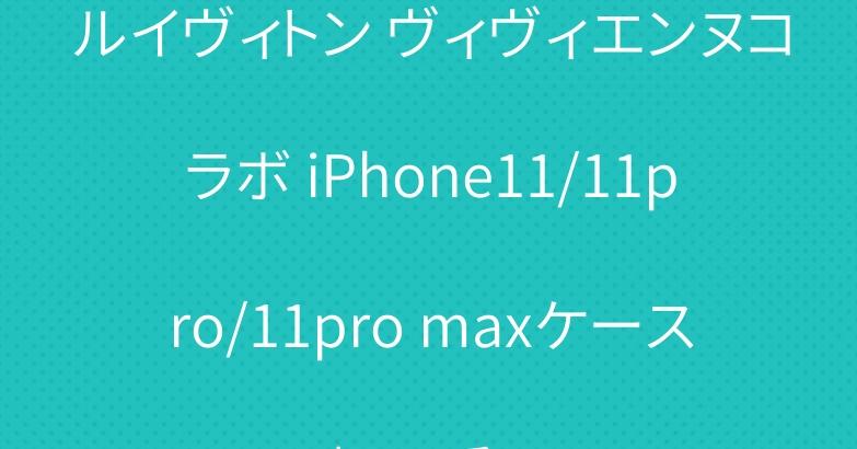 ルイヴィトン ヴィヴィエンヌコラボ iPhone11/11pro/11pro maxケース 超可愛い