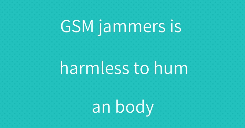 GSM jammers is harmless to human body