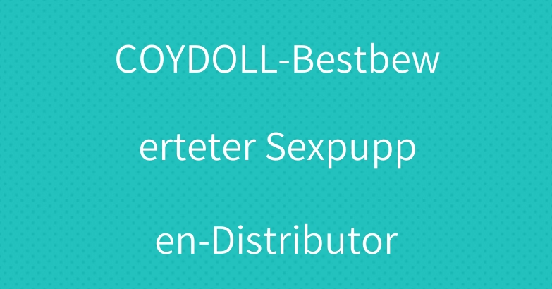 COYDOLL-Bestbewerteter Sexpuppen-Distributor
