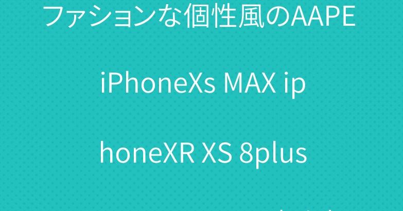 ファションな個性風のAAPE iPhoneXs MAX iphoneXR XS 8plusケース、かっこいい大人気