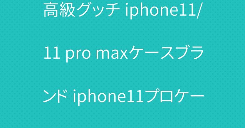高級グッチ iphone11/11 pro maxケースブランド iphone11プロケース