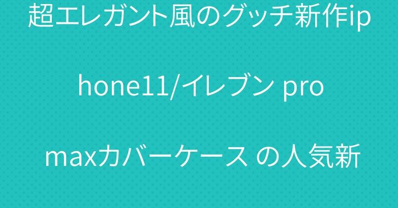 超エレガント風のグッチ新作iphone11/イレブン pro maxカバーケース の人気新作