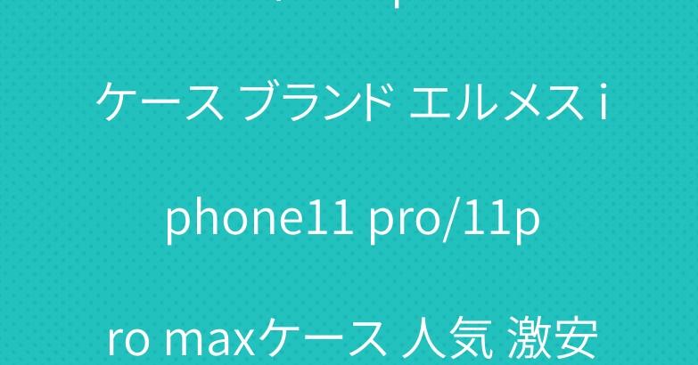 ルイヴィトン iphone11ケース ブランド エルメス iphone11 pro/11pro maxケース 人気 激安