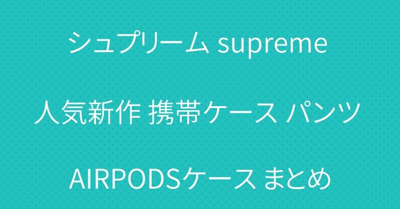 シュプリーム supreme 人気新作 携帯ケース パンツ AIRPODSケース まとめ