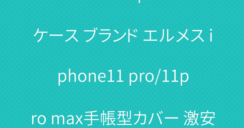 シュプリーム iphone11ケース ブランド エルメス iphone11 pro/11pro max手帳型カバー 激安