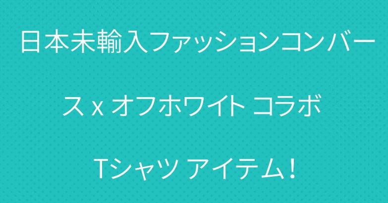 日本未輸入ファッションコンバース x オフホワイト コラボ Tシャツ アイテム!