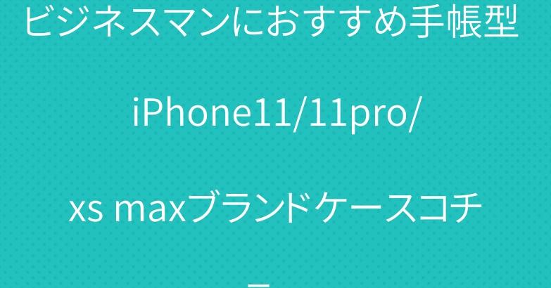 ビジネスマンにおすすめ手帳型 iPhone11/11pro/xs maxブランドケースコチラへ