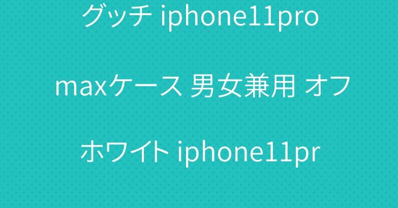 グッチ iphone11pro maxケース 男女兼用 オフホワイト iphone11proカバー
