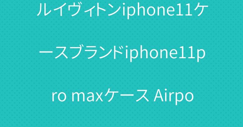 ルイヴィトンiphone11ケースブランドiphone11pro maxケース Airpods proケース