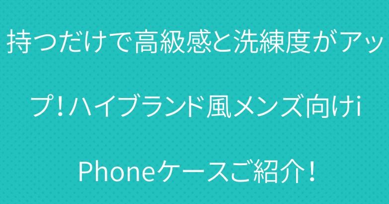持つだけで高級感と洗練度がアップ!ハイブランド風メンズ向けiPhoneケースご紹介!