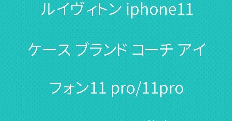 ルイヴィトン iphone11ケース ブランド コーチ アイフォン11 pro/11pro maxカバー 激安
